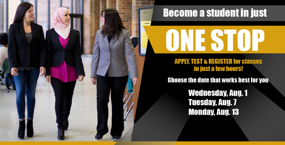 Become a student in just ONE STOP! Apply, test and register for classes in just a few hours! Choose the date that works best for you: wed Aug 1st, tues Aug 7th, mon aug 13th