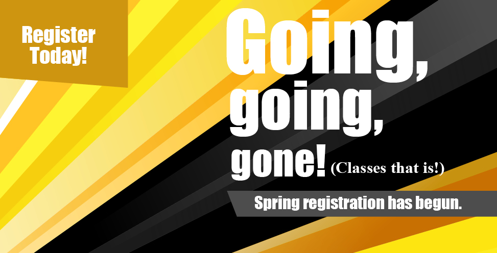 Register Today! Going, going, gone! Classes that is! Spring Registration has begun.