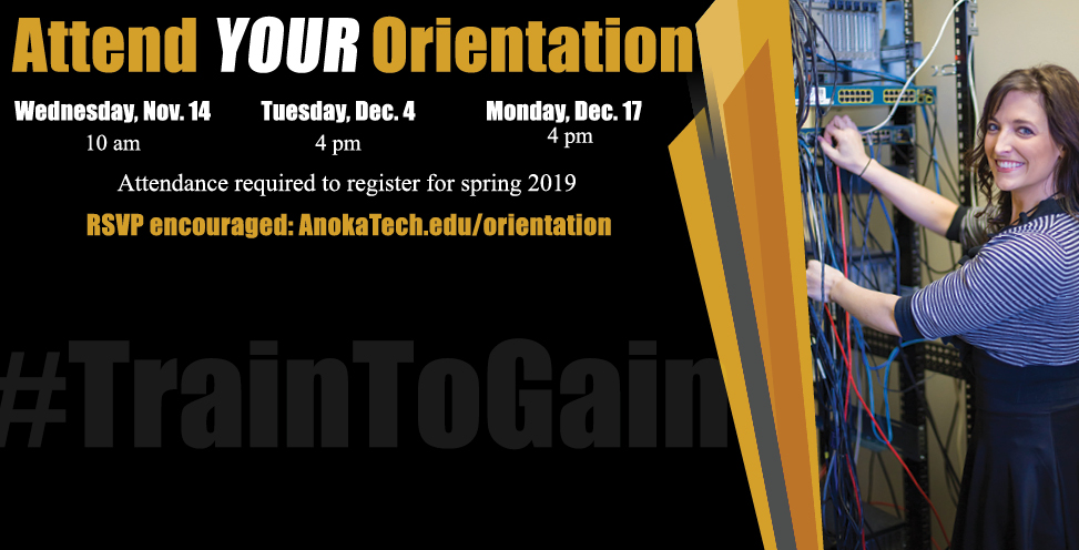 Attend YOUR Orientation. Wednesday, Nov 14 at 10am, Tuesday Dec 4 at 4pm, Monday Dec 17 at 4 pm. Attendance is required to register for spring  2019. RSVP encouraged. anokatech.edu/orientation