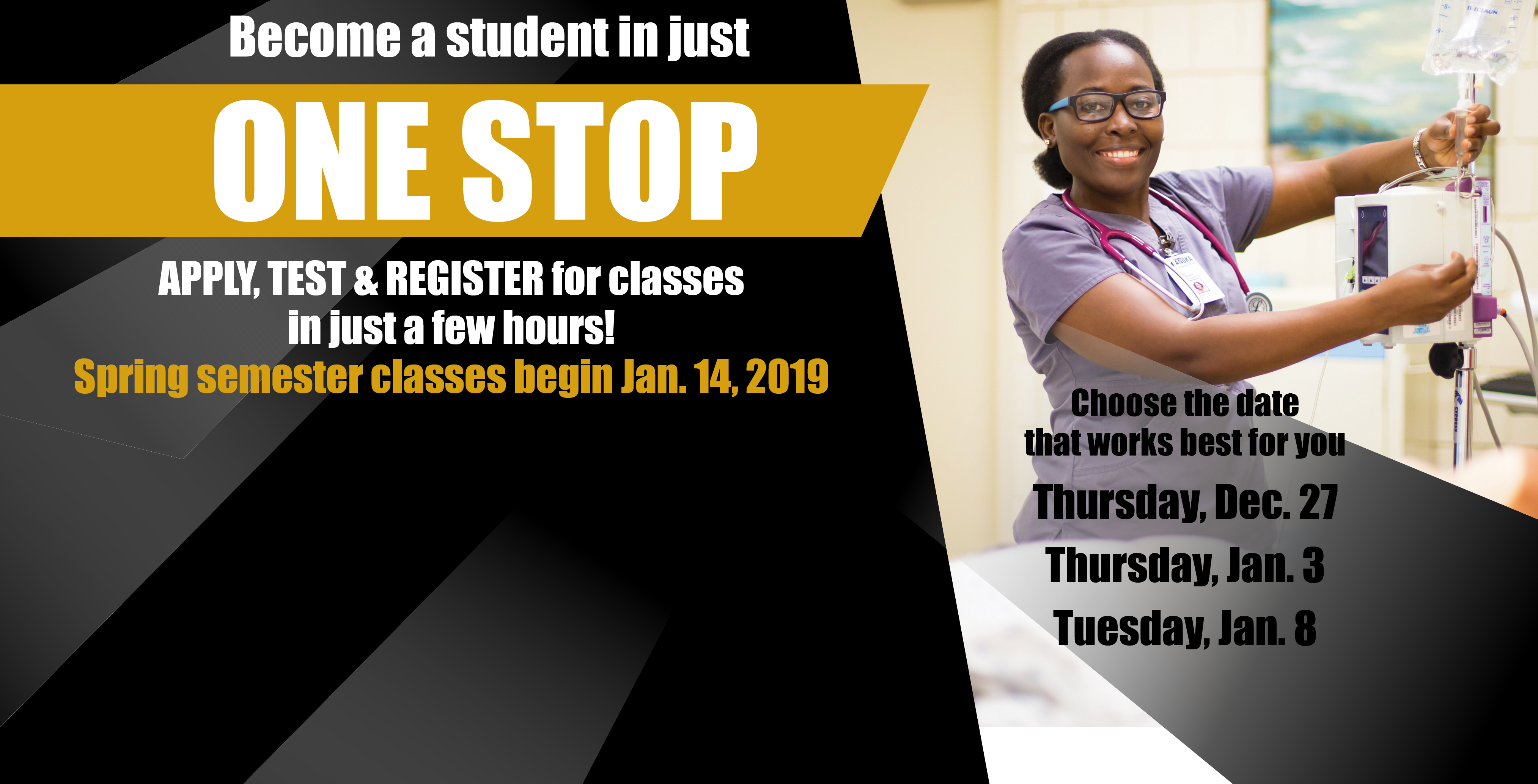 Become a student in just one stop. Apply, test, and register for classes in just a few hours! Spring semester classes begin Jan 14 2019. CHoose the date that works best for you. Thursday Dec 27, Thursday Jan 5, Tuesday Jan 8