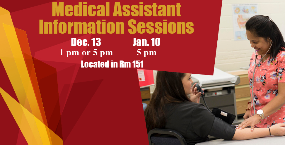 Medical Assistant Information Sessions. Dec 13 1pm or 5pm, Jan 10 5pm. Located in room 151