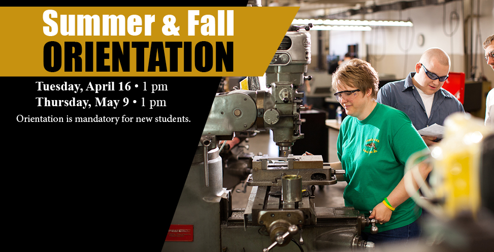 Summer and Fall Orientation. Tuesday, April 16 at 1pm. Thursday, May 9 at 1pm. Orientation is mandatory for new students.