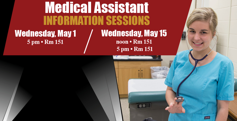 Medical Assistant Information Sessions. Wednesday, May 1 5pm rm 151. Wednesday, May 5 noon rm 151 and 5pm rm 151