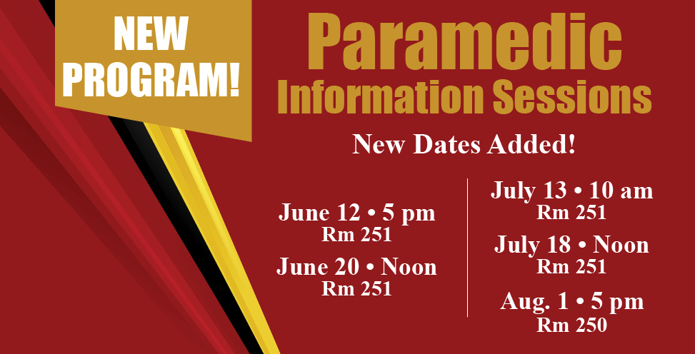 New Program! Paramedic Information Sessions. New Dates Added!June 12, 5pm in room 251. June 20 room 251. July 13, 10am room 251. July 18 room 251. Thursday, Aug 1 room 250.