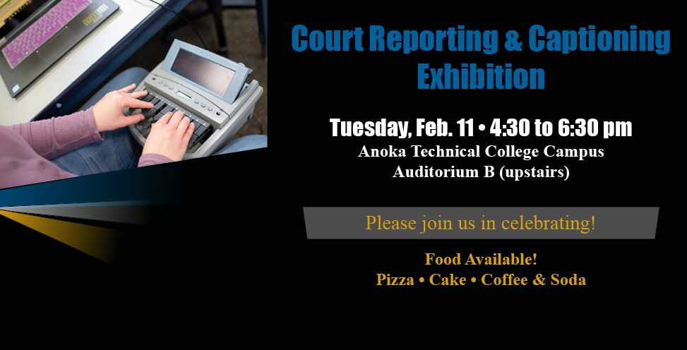 Court reporting and captioning exhibition. Tuesday feb 11, 4:30 to 6:30pm. Anoka Technical College Campus. Auditorium B(upstairs). Please join us in celebrating! Food Available! Pizza, cake, coffee and soda